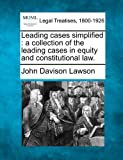 Leading cases simplified : a collection of the leading cases in equity and constitutional Law, John Davison Lawson, 1240065396