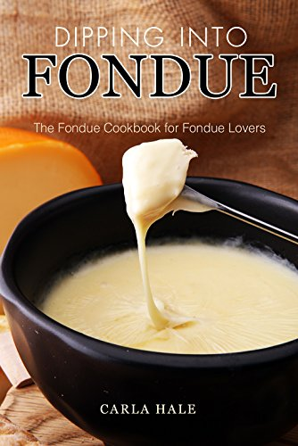 Dipping into Fondue: The Fondue Cookbook for Fondue Lovers by Carla Hale