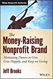 The Money-Raising Nonprofit Brand: Motivating Donors to Give, Give Happily, and Keep on Giving (Wiley Nonprofit Authority)