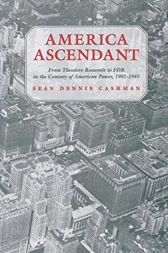 America Ascendant: From Theodore Roosevelt to FDR in the Century of American Power, 1901-1945