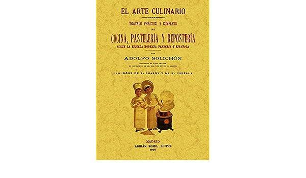El arte culinario: tratado practico y completo de cocina, pasteleria y reposteria. Edicion Facsimilar (Spanish Edition): Adolfo Solichon: 9788497617673: ...