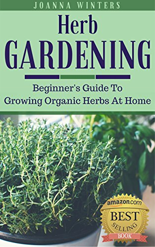 Herb Gardening: Beginner's Guide To Growing Herbs At Home (Gardening For Beginners Book 2) by [Winters, Joanna]