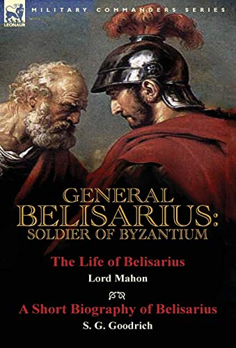 General Belisarius: Soldier of Byzantium-The Life of Belisarius by Lord Mahon (Philip Henry Stanhope) With a Short Biography of Belisarius by S. G. Goodrich