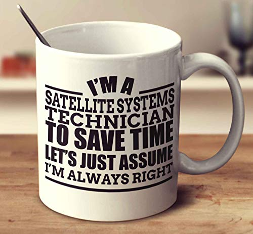- Im A Satellite Systems Technician To Save Time Lets Just Assume Im Always Right Coffee Mug (White, 11 oz)
