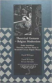 Theatrical Gestures of Belgian Modernism: Dada, Surrealism, Futurism, and Pure Plastic in Twentieth-century Belgian Theatre: 14 (Belgian Francophone Library)