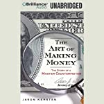 The Art of Making Money: The Story of a Master Counterfeiter | Jason Kersten