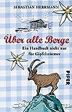 Über alle Berge: Ein Handbuch nicht nur für Gipfelstürmer
