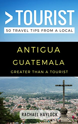 Greater Than a Tourist – Antigua Guatemala: 50 Travel Tips from a Local