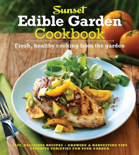 The Sunset Edible Garden Cookbook: Fresh, Healthy Cooking from the Garden Editors of Sunset Magazine