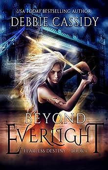 Beyond Everlight: an Urban Fantasy Novel (Fearless Destiny Book 1) by [Cassidy, Debbie ]
