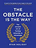 The Obstacle is the Way: The Ancient Art of Turning Trials into Triumph