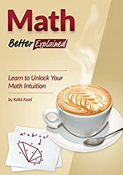 Math, Better Explained: Learn to Unlock Your Math Intuition by [Azad, Kalid]