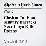 Clash at Tunisian Military Barracks Near Libya Kills Dozens | Farah Samti,Declan Walsh