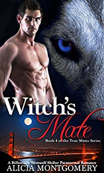 Witch's Mate: Book 4 of the True Mates Series: A Billionaire Werewolf Shifter Paranormal Romance by [Montgomery, Alicia]