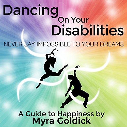 Dancing on Your Disabilities: Never Say Impossible to Your Dreams by Living Through Art, Inc