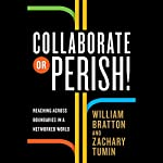 Collaborate or Perish!: Reaching Across Boundaries in a Networked World | Zachary Tumin,William Bratton