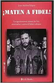 Maten a Fidel. La apasionante trama de los atentados