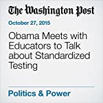 Obama Meets with Educators to Talk about Standardized Testing | Lyndsey Layton,Emma Brown
