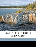 Ballads of Irish Chivalry;, Robert Dwyer Joyce, 1177395878