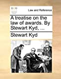 A Treatise on the Law of Awards by Stewart Kyd, Stewart Kyd, 1170003125
