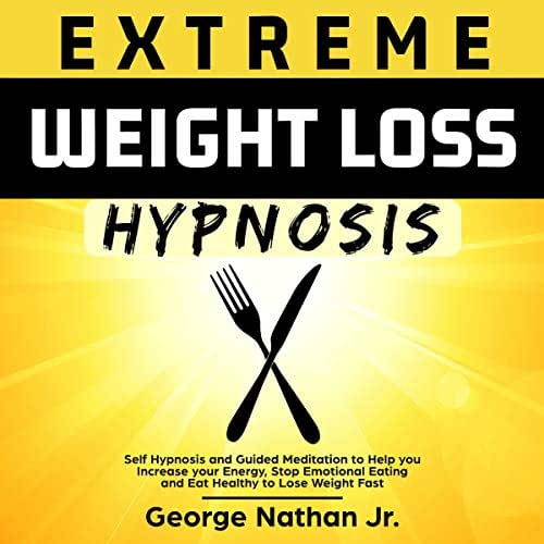Extreme Weight Loss Hypnosis: Self Hypnosis and Guided Meditation to Help You Increase Your Energy, Stop Emotional Eating and Eat Healthy to Lose Weight Fast