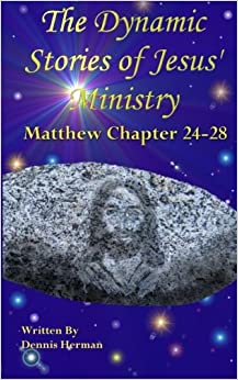 Book The Dynamic Stories of Jesus' Ministry: Matthew Chapter 24 to 28: Volume 4