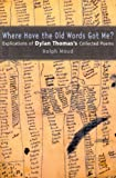 Where Have the Old Words Got Me? : Explications of Dylan Thomas's Collected Poems, Maud, Ralph, 0773524207