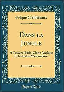 Dans la jungle, à travers l'Indo-Chine anglaise et les Indes néerlandaises - Érique Guilloteaux