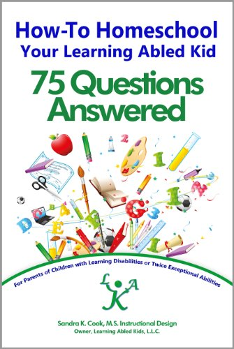 How-To Homeschool Your Learning Abled Kid: 75 Questions Answered: For Parents of Children with Learning Disabilities or Twice Exceptional Abilities (Learning ... for Enhanced Educational Outcomes Book 3)