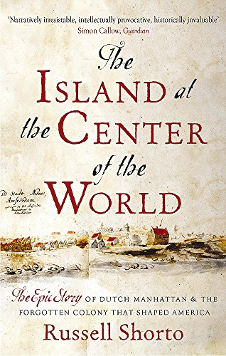 The Island at the Centre of the World: The Epic Story of Dutch Manhattan and the Forgotten Colony That Shaped America (The City At The Center Of The World)