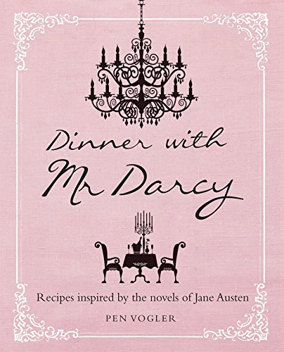 Dinner with Mr. Darcy: Recipes Inspired by the Novels of Jane Austen by Pen Vogler