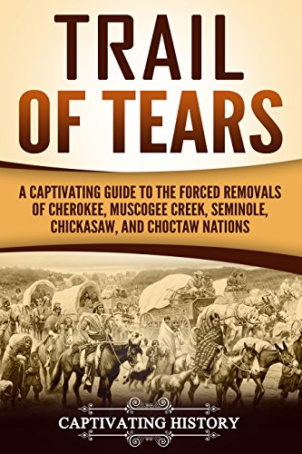 Trail of Tears: A Captivating Guide to the Forced Removals of Cherokee, Muscogee Creek, Seminole, Chickasaw, and Choctaw Nations by [History, Captivating]