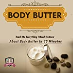 Body Butter: Teach Me Everything I Need to Know About Body Butter in 30 Minutes |  30 Minute Reads