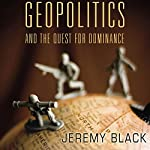 Geopolitics and the Quest for Dominance | Jeremy M. Black