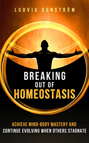 Breaking out of Homeostasis Achieve Mind-Body Mastery and Continue Evolving When Others Stagnate by Sunstrom Ludvig