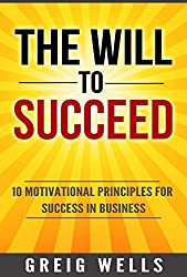 The Will to Succeed: 10 Motivational Principles for Success in Business