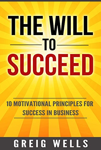 The Will to Get to the top: 10 Motivational Principles for Success in Business