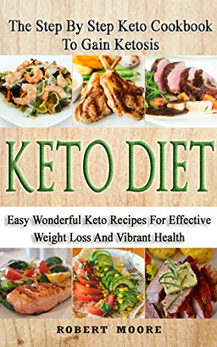 Keto Diet: The Step By Step Keto Cookbook To Gain Ketosis: Keto Cookbook: Keto Diet: The Step By Step Keto Cookbook Ketogenic Diet For Weight Loss by Robert Moore