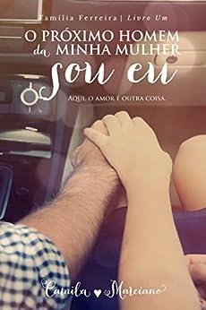 O Próximo Homem da Minha Mulher Sou Eu (Família Ferreira Livro 1) por [Marciano, Camila]