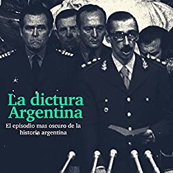 La Dictadura Argentina: El episodio más oscuro de la historia [The Argentina Dictatorship: The Darkest Episode in History]
