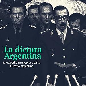 La Dictadura Argentina: El episodio más oscuro de la historia [The Argentina Dictatorship: The Darkest Episode in History] Audiobook