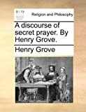 A Discourse of Secret Prayer by Henry Grove, Henry Grove, 1170934994