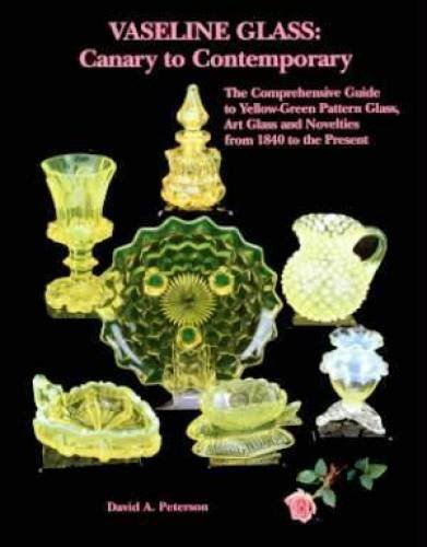 Vaseline Glass: Canary to Contemporary- The Comprehensive Guide to Yellow-Green Pattern Glass, Art Glass and Novelties from 1840 to the -