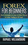 Forex For Beginners: Best Strategies On How To Make Money In Forex Trading In 90 Days! (Make Money, Business, Binary Options, Investing, Trading Strategy, Trading Analysis, Online Incomes)