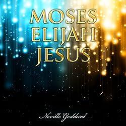 Moses - Elijah - Jesus: Neville Goddard Lectures
