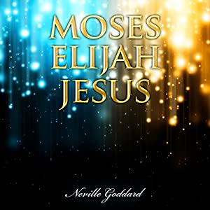 Moses - Elijah - Jesus: Neville Goddard Lectures Audiobook