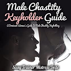 Male Chastity Keyholder Guide: A Dominant Woman's Guide to Male Chastity Keyholding