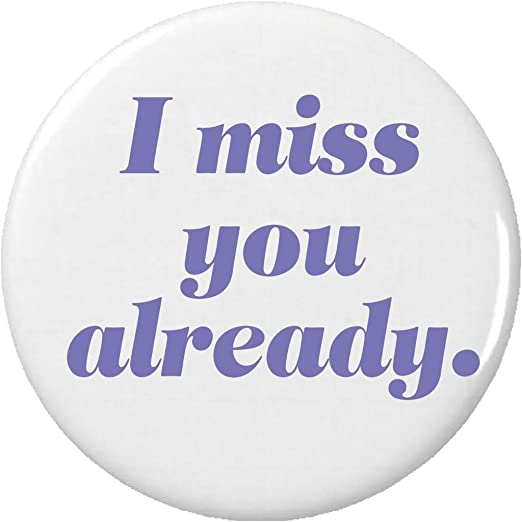 Amazoncom I Miss You Already Pinback Button Pin Saying Quote