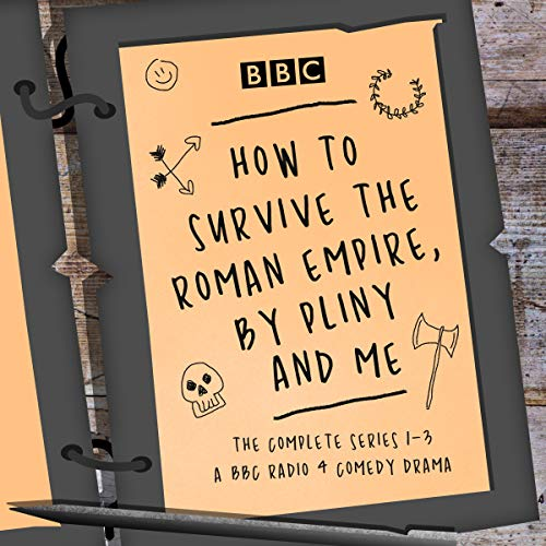 How to Survive the Roman Empire, by Pliny and Me: The Complete Series 1-3: The BBC Radio 4 Comedy Drama