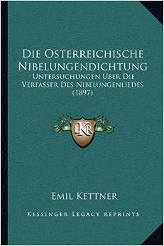 Die Osterreichische Nibelungendichtung: Untersuchungen Uber Die Verfasser Des Nibelungenliedes (1897)